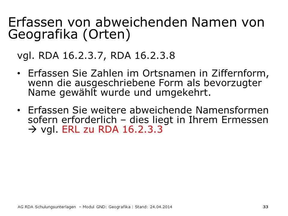 AG RDA Schulungsunterlagen – Modul GND: Geografika | Stand: 24.04.2014 33 Erfassen von abweichenden Namen von Geografika (Orten) vgl.