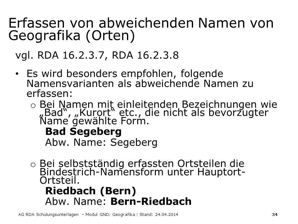 AG RDA Schulungsunterlagen – Modul GND: Geografika | Stand: 24.04.2014 34 Erfassen von abweichenden Namen von Geografika (Orten) vgl. RDA 16.2.3.7, RD