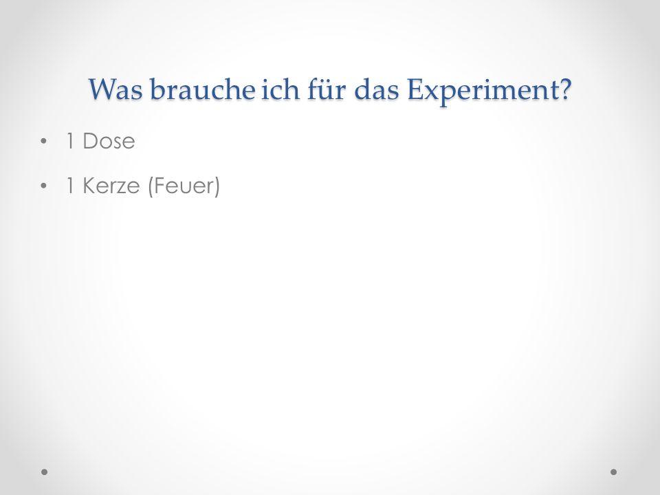 Was brauche ich für das Experiment? 1 Dose 1 Kerze (Feuer)