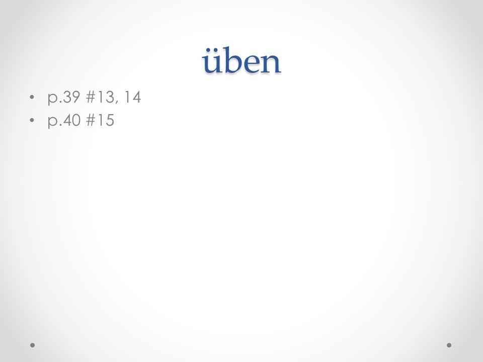 üben p.39 #13, 14 p.40 #15