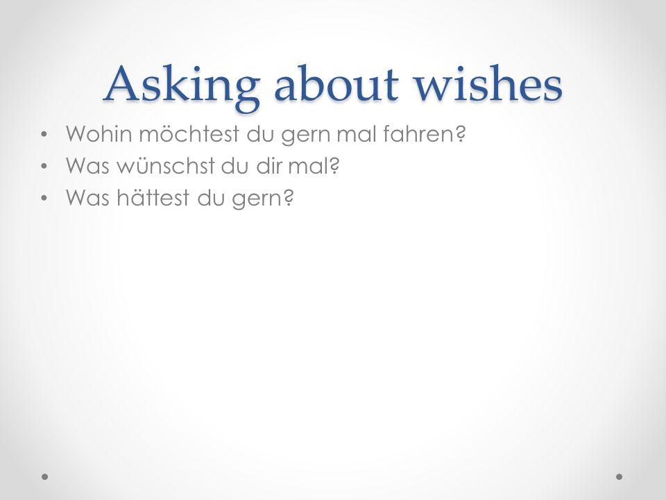 Asking about wishes Wohin möchtest du gern mal fahren.