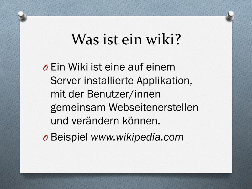Was ist ein wiki? O Ein Wiki ist eine auf einem Server installierte Applikation, mit der Benutzer/innen gemeinsam Webseitenerstellen und verändern kön