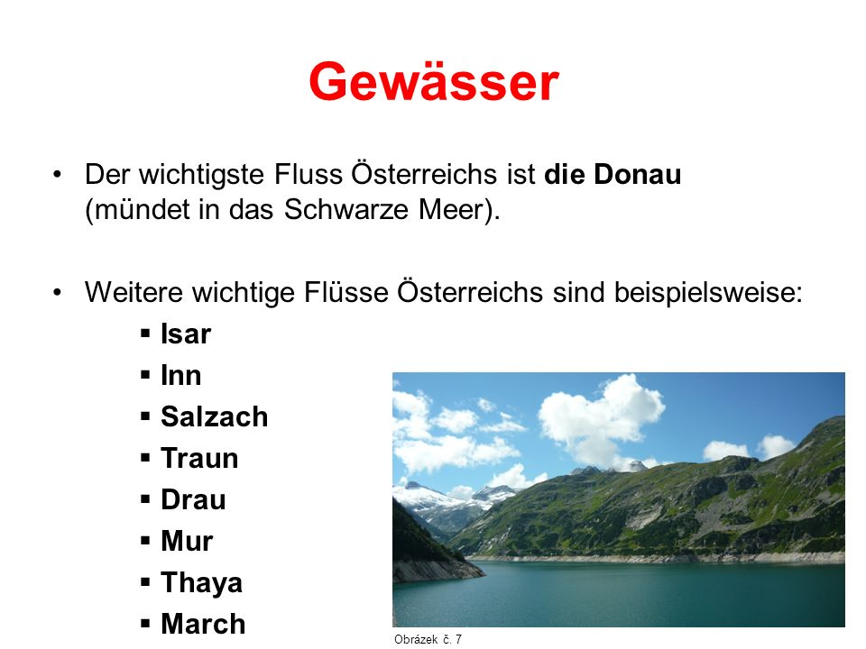 Gewässer Der wichtigste Fluss Österreichs ist die Donau (mündet in das Schwarze Meer). Weitere wichtige Flüsse Österreichs sind beispielsweise: Isar I
