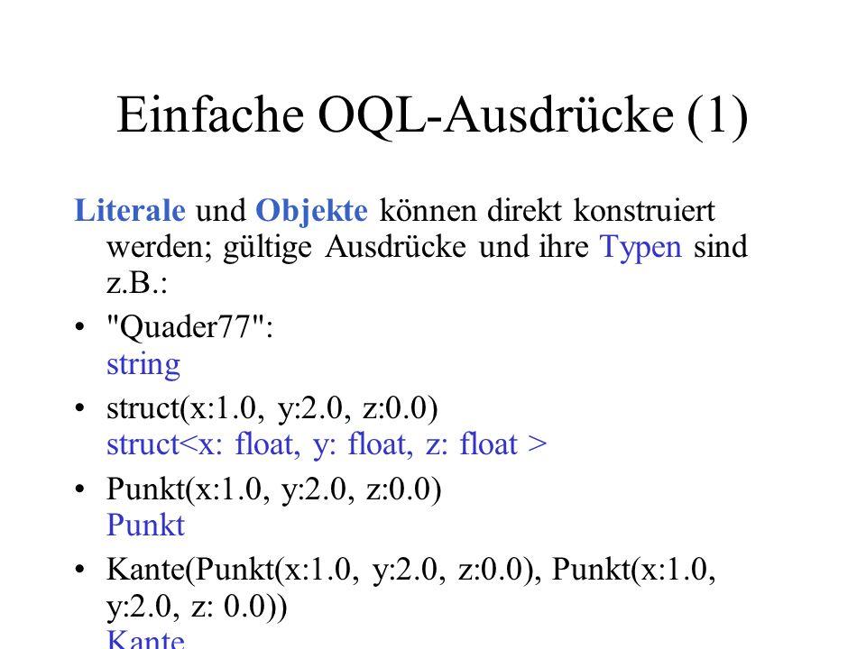 Einfache OQL-Ausdrücke (1) Literale und Objekte können direkt konstruiert werden; gültige Ausdrücke und ihre Typen sind z.B.: Quader77 : string struct(x:1.0, y:2.0, z:0.0) struct Punkt(x:1.0, y:2.0, z:0.0) Punkt Kante(Punkt(x:1.0, y:2.0, z:0.0), Punkt(x:1.0, y:2.0, z: 0.0)) Kante bag(1,1,2,3,3) bag set(1,2,3,4,5) set
