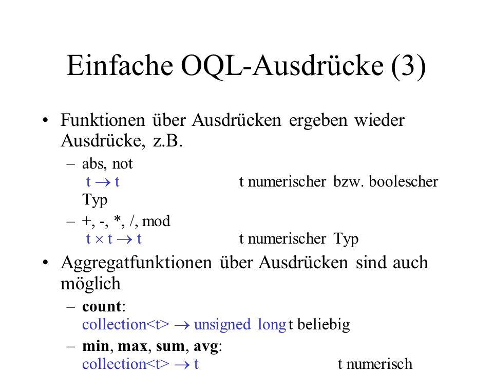 Einfache OQL-Ausdrücke (3) Funktionen über Ausdrücken ergeben wieder Ausdrücke, z.B. –abs, not t tt numerischer bzw. boolescher Typ –+, -, *, /, mod t