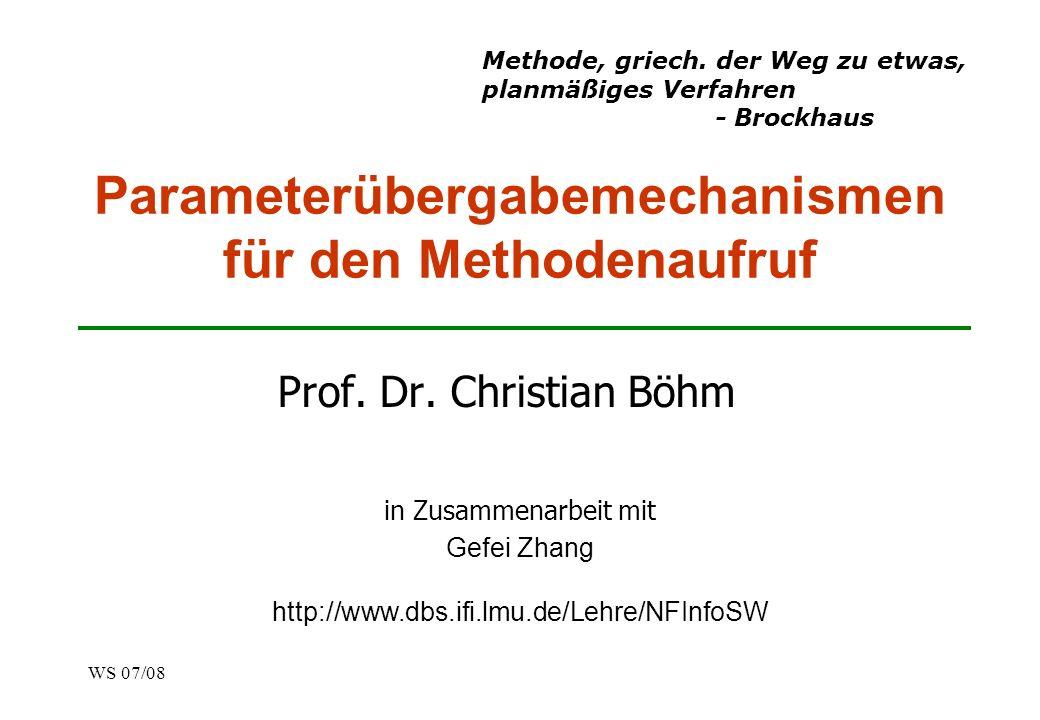 WS 07/08 Parameterübergabemechanismen für den Methodenaufruf Prof. Dr. Christian Böhm in Zusammenarbeit mit Gefei Zhang http://www.dbs.ifi.lmu.de/Lehr