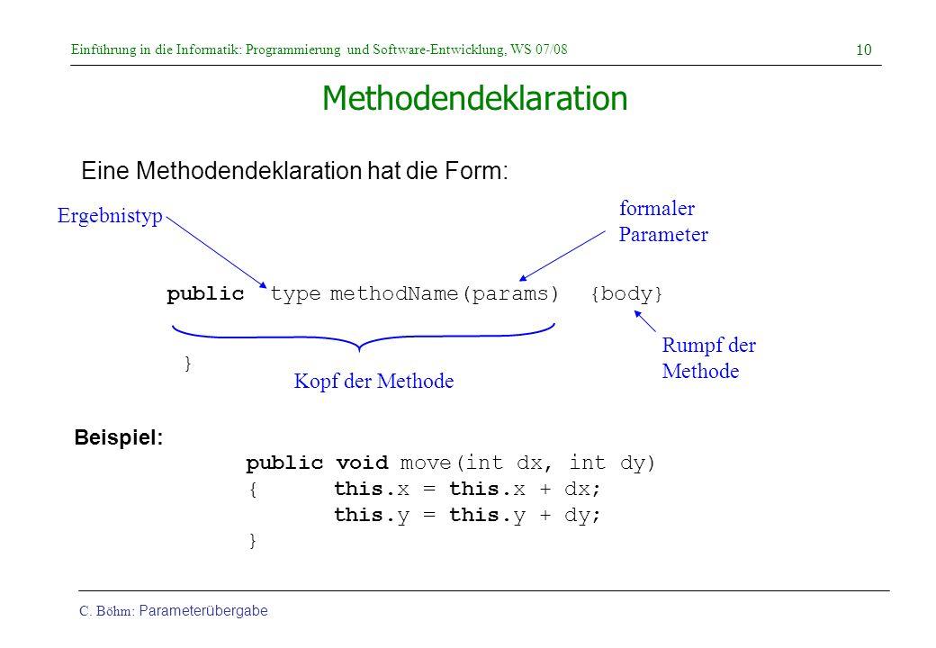 Einführung in die Informatik: Programmierung und Software-Entwicklung, WS 07/08 C. Böhm: Parameterübergabe 10 Methodendeklaration Eine Methodendeklara