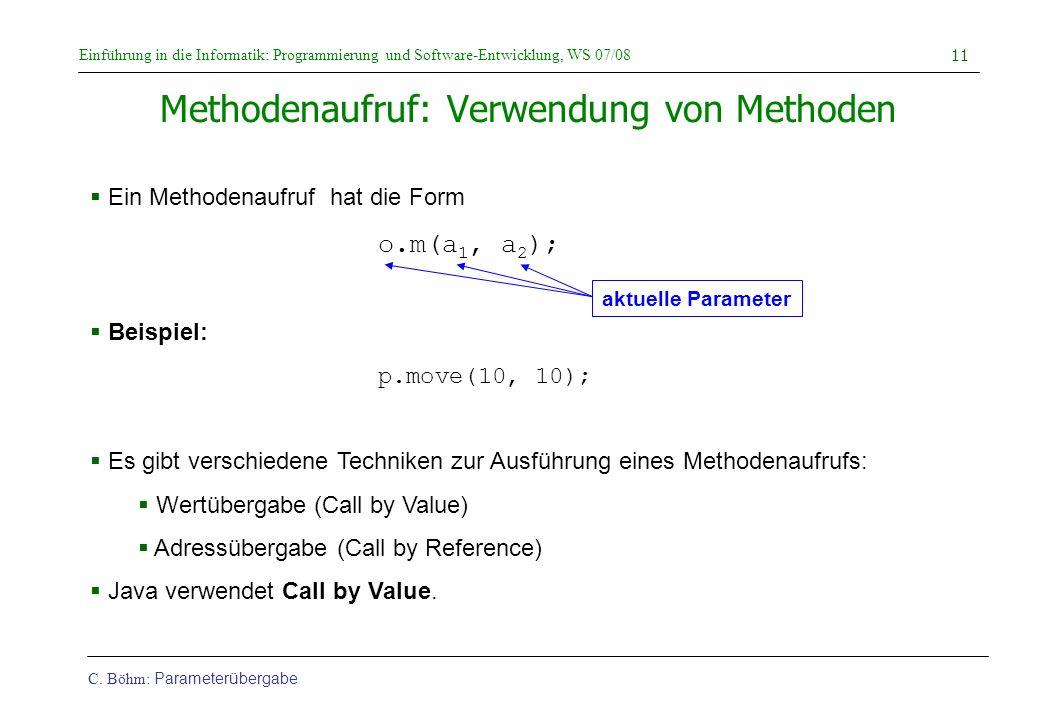 Einführung in die Informatik: Programmierung und Software-Entwicklung, WS 07/08 C. Böhm: Parameterübergabe 11 Methodenaufruf: Verwendung von Methoden