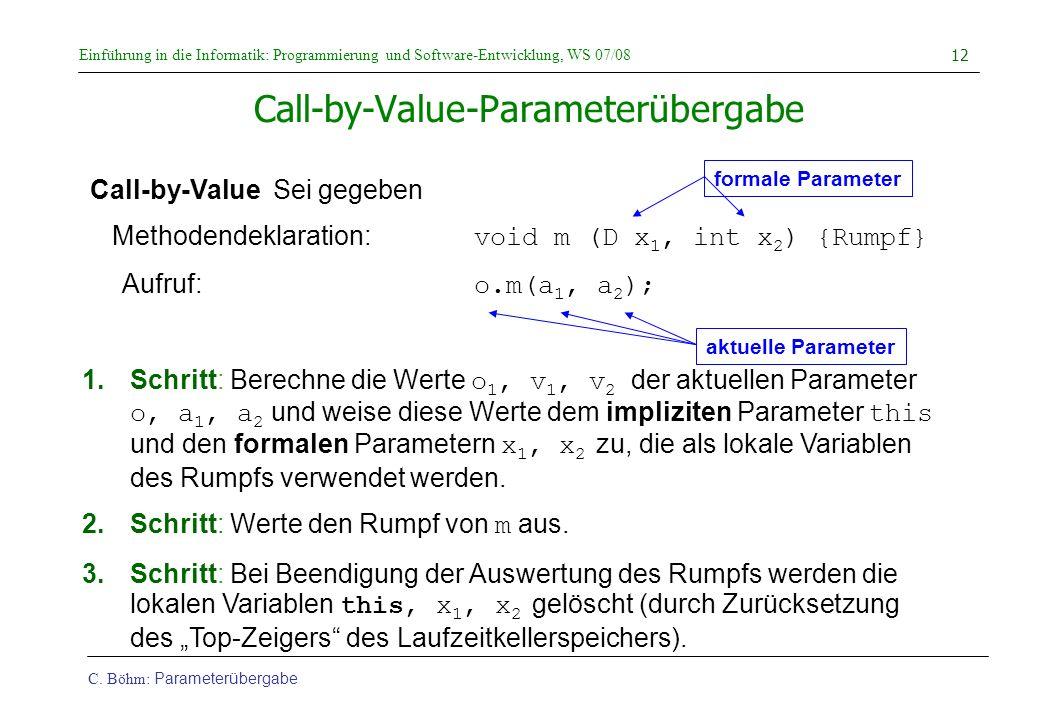 Einführung in die Informatik: Programmierung und Software-Entwicklung, WS 07/08 C. Böhm: Parameterübergabe 12 Call-by-Value-Parameterübergabe Call-by-
