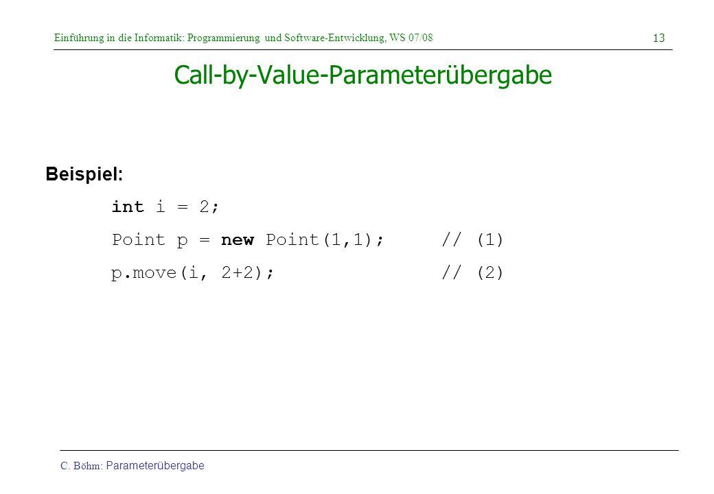 Einführung in die Informatik: Programmierung und Software-Entwicklung, WS 07/08 C. Böhm: Parameterübergabe 13 Call-by-Value-Parameterübergabe Beispiel