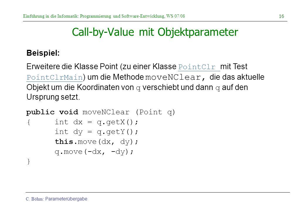 Einführung in die Informatik: Programmierung und Software-Entwicklung, WS 07/08 C. Böhm: Parameterübergabe 16 Call-by-Value mit Objektparameter public
