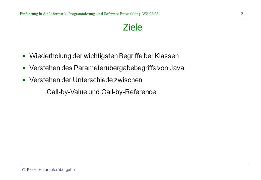 Einführung in die Informatik: Programmierung und Software-Entwicklung, WS 07/08 C. Böhm: Parameterübergabe 2 Ziele Wiederholung der wichtigsten Begrif