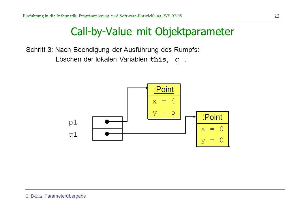 Einführung in die Informatik: Programmierung und Software-Entwicklung, WS 07/08 C. Böhm: Parameterübergabe 22 Call-by-Value mit Objektparameter Schrit