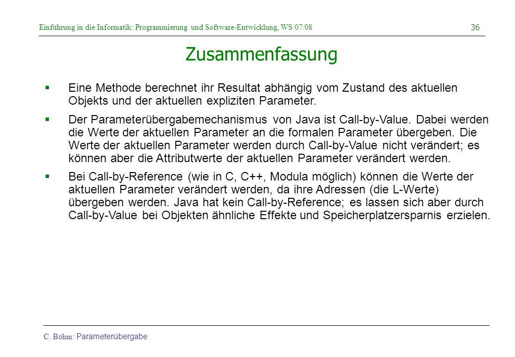 Einführung in die Informatik: Programmierung und Software-Entwicklung, WS 07/08 C. Böhm: Parameterübergabe 36 Zusammenfassung Eine Methode berechnet i