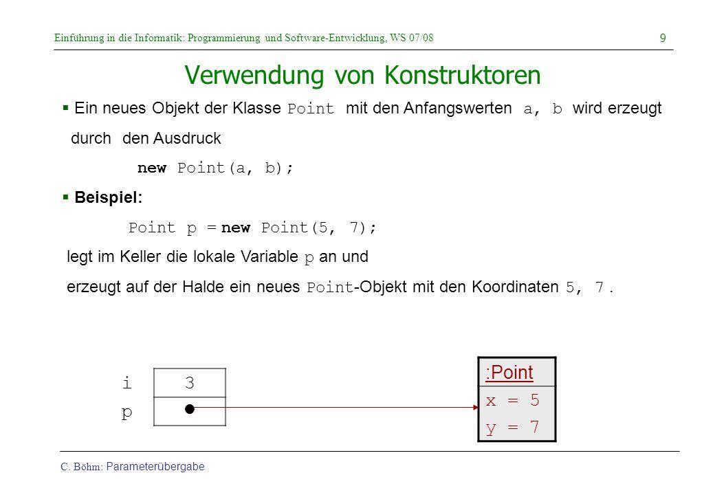 Einführung in die Informatik: Programmierung und Software-Entwicklung, WS 07/08 C. Böhm: Parameterübergabe 9 Verwendung von Konstruktoren Ein neues Ob