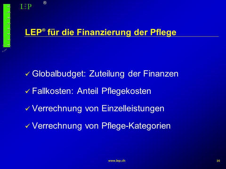 www.lep.ch16 LEP ® für die Finanzierung der Pflege Globalbudget: Zuteilung der Finanzen Fallkosten: Anteil Pflegekosten Verrechnung von Einzelleistung