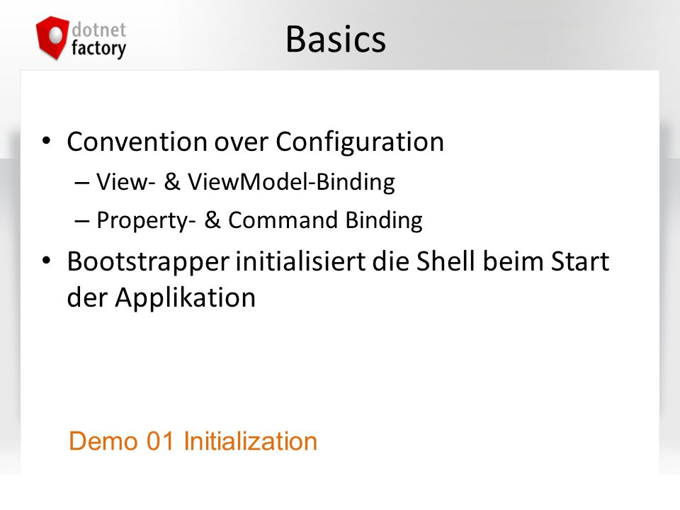 Basics Convention over Configuration – View- & ViewModel-Binding – Property- & Command Binding Bootstrapper initialisiert die Shell beim Start der App