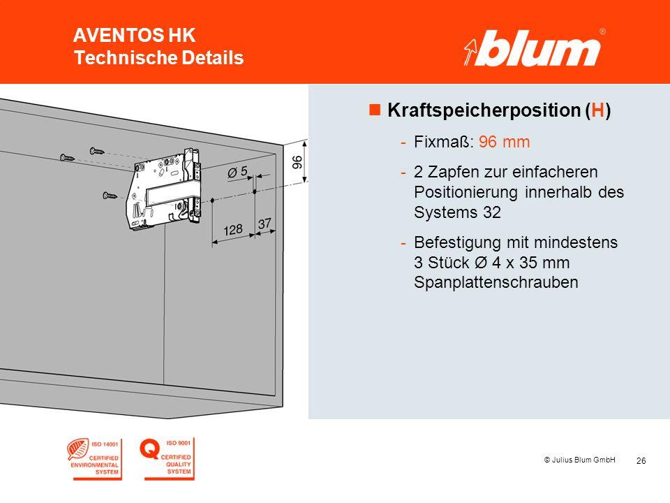 26 © Julius Blum GmbH AVENTOS HK Technische Details nKraftspeicherposition (H) -Fixmaß: 96 mm -2 Zapfen zur einfacheren Positionierung innerhalb des Systems 32 -Befestigung mit mindestens 3 Stück Ø 4 x 35 mm Spanplattenschrauben