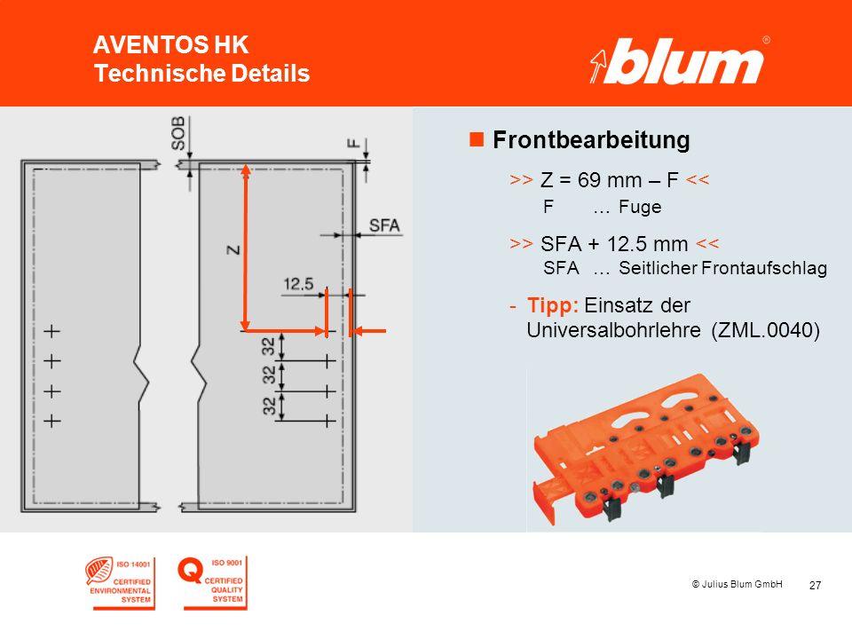 27 © Julius Blum GmbH AVENTOS HK Technische Details nFrontbearbeitung >> Z = 69 mm – F << F…Fuge >> SFA + 12.5 mm << SFA…Seitlicher Frontaufschlag -Tipp: Einsatz der Universalbohrlehre (ZML.0040)