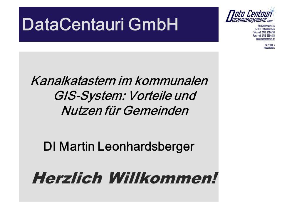 DataCentauri GmbH Kanalkatastern im kommunalen GIS-System: Vorteile und Nutzen für Gemeinden DI Martin Leonhardsberger Herzlich Willkommen!
