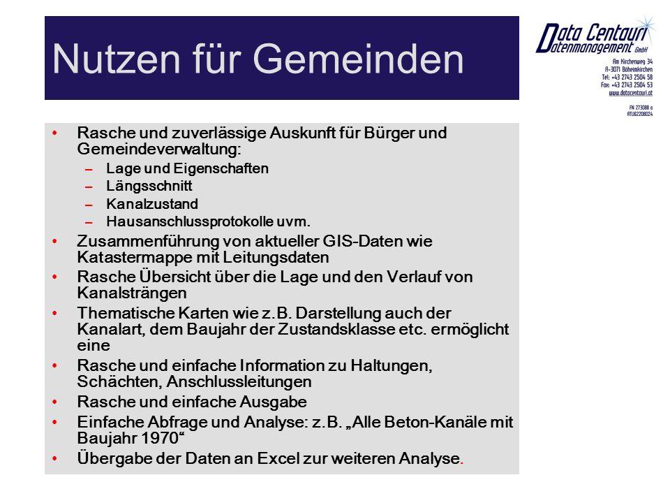 Nutzen für Gemeinden Rasche und zuverlässige Auskunft für Bürger und Gemeindeverwaltung: –Lage und Eigenschaften –Längsschnitt –Kanalzustand –Hausanschlussprotokolle uvm.