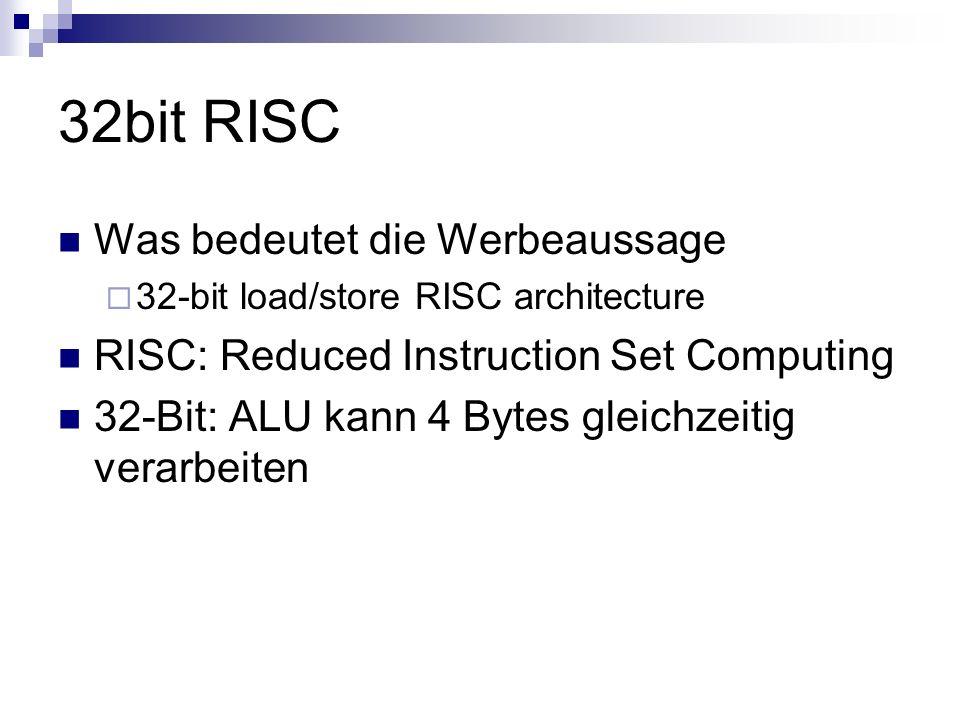 32bit RISC Was bedeutet die Werbeaussage 32-bit load/store RISC architecture RISC: Reduced Instruction Set Computing 32-Bit: ALU kann 4 Bytes gleichze