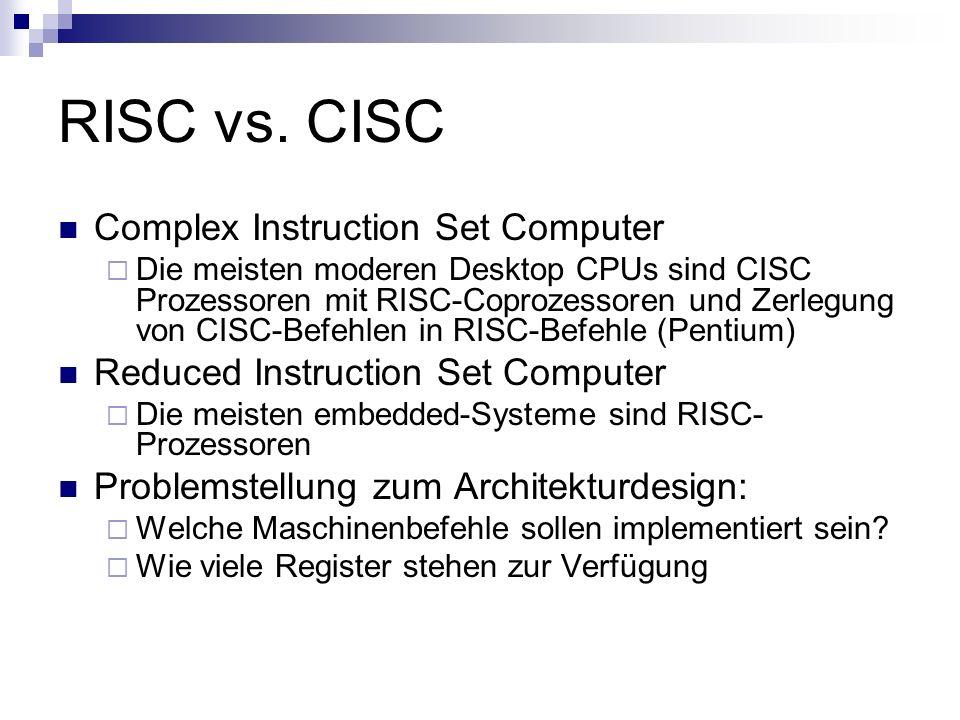 RISC vs. CISC Complex Instruction Set Computer Die meisten moderen Desktop CPUs sind CISC Prozessoren mit RISC-Coprozessoren und Zerlegung von CISC-Be