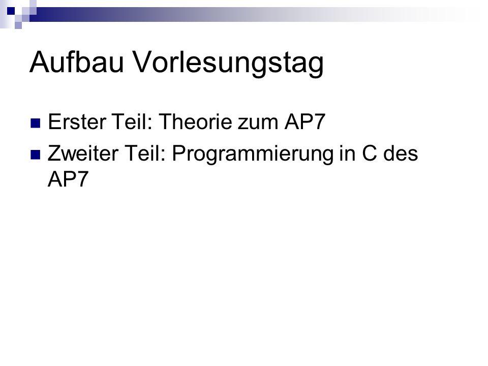 Aufbau Vorlesungstag Erster Teil: Theorie zum AP7 Zweiter Teil: Programmierung in C des AP7