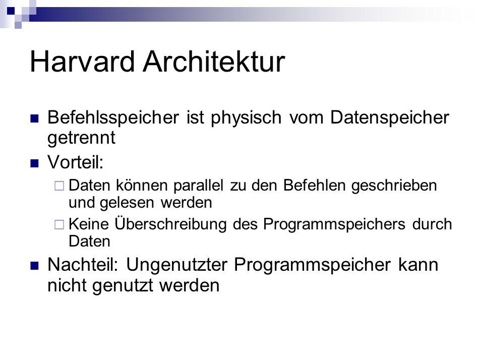 Harvard Architektur Befehlsspeicher ist physisch vom Datenspeicher getrennt Vorteil: Daten können parallel zu den Befehlen geschrieben und gelesen wer