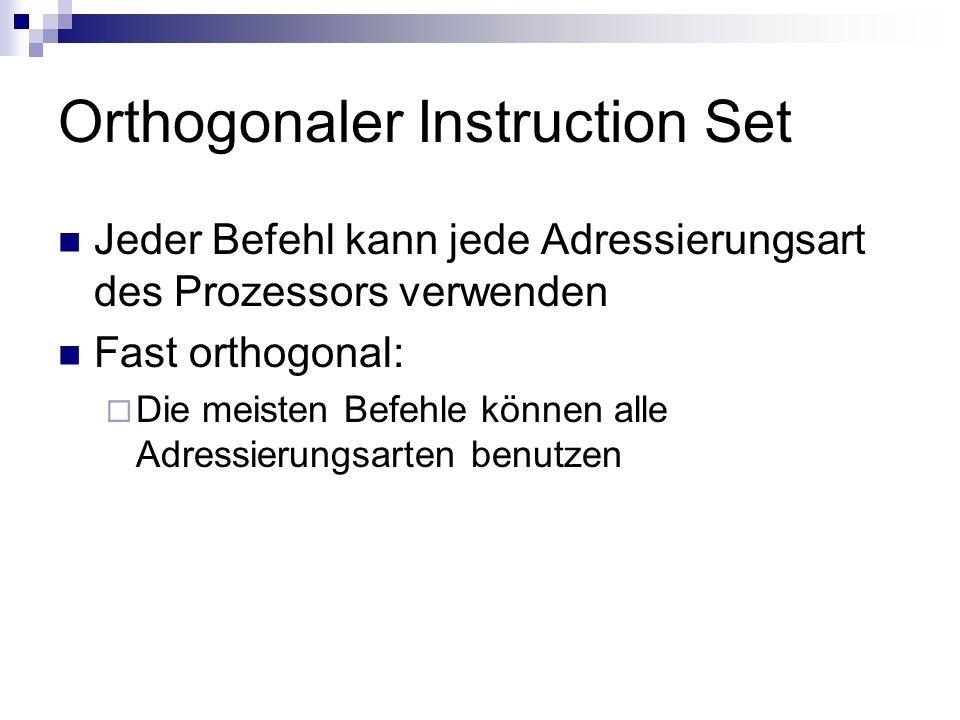 Orthogonaler Instruction Set Jeder Befehl kann jede Adressierungsart des Prozessors verwenden Fast orthogonal: Die meisten Befehle können alle Adressi