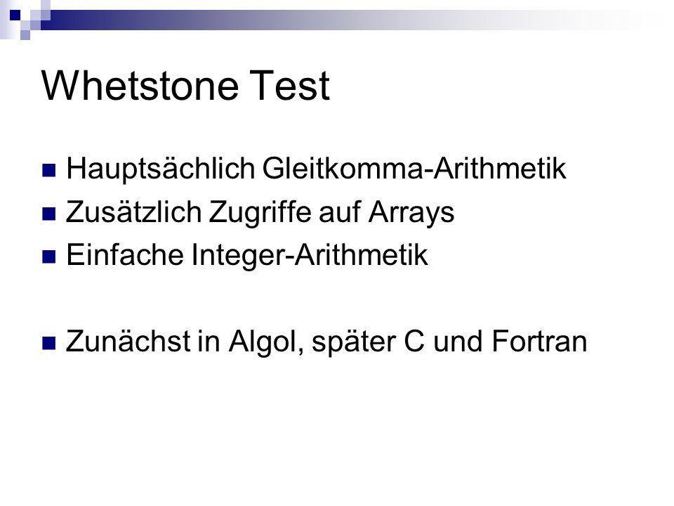 Whetstone Test Hauptsächlich Gleitkomma-Arithmetik Zusätzlich Zugriffe auf Arrays Einfache Integer-Arithmetik Zunächst in Algol, später C und Fortran
