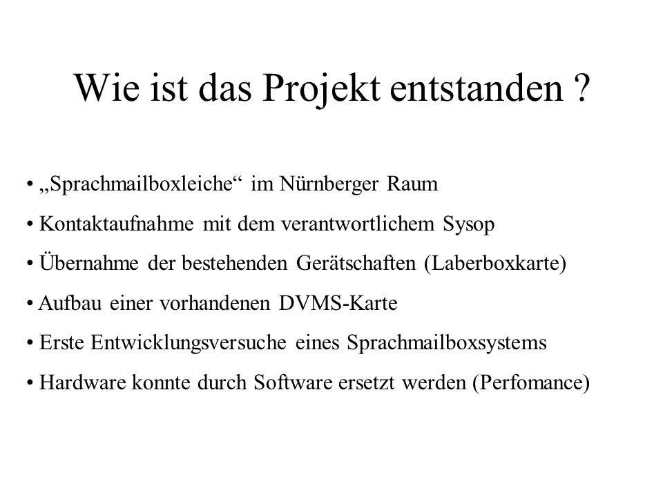 Wie ist das Projekt entstanden ? Sprachmailboxleiche im Nürnberger Raum Kontaktaufnahme mit dem verantwortlichem Sysop Übernahme der bestehenden Gerät