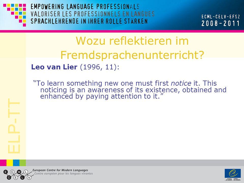 ELP-TT Wozu reflektieren im Fremdsprachenunterricht? Leo van Lier (1996, 11): To learn something new one must first notice it. This noticing is an awa