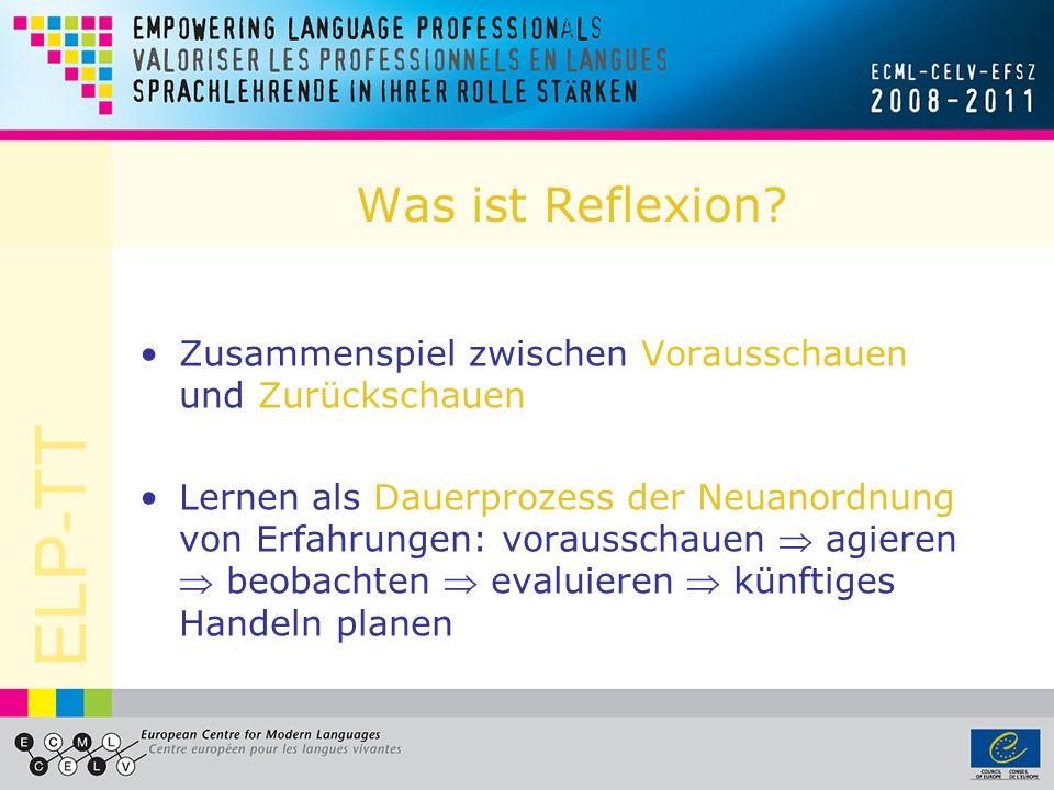 ELP-TT Was ist Reflexion? Zusammenspiel zwischen Vorausschauen und Zurückschauen Lernen als Dauerprozess der Neuanordnung von Erfahrungen: vorausschau