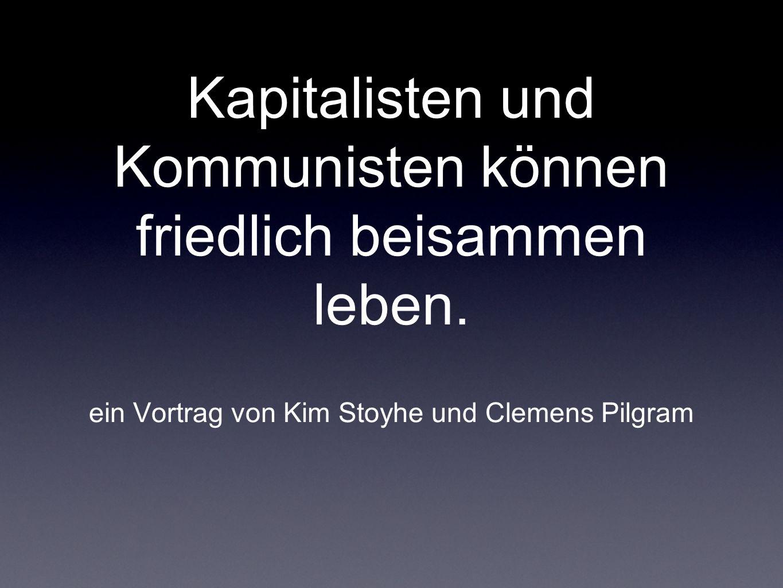 Kapitalisten und Kommunisten können friedlich beisammen leben. ein Vortrag von Kim Stoyhe und Clemens Pilgram
