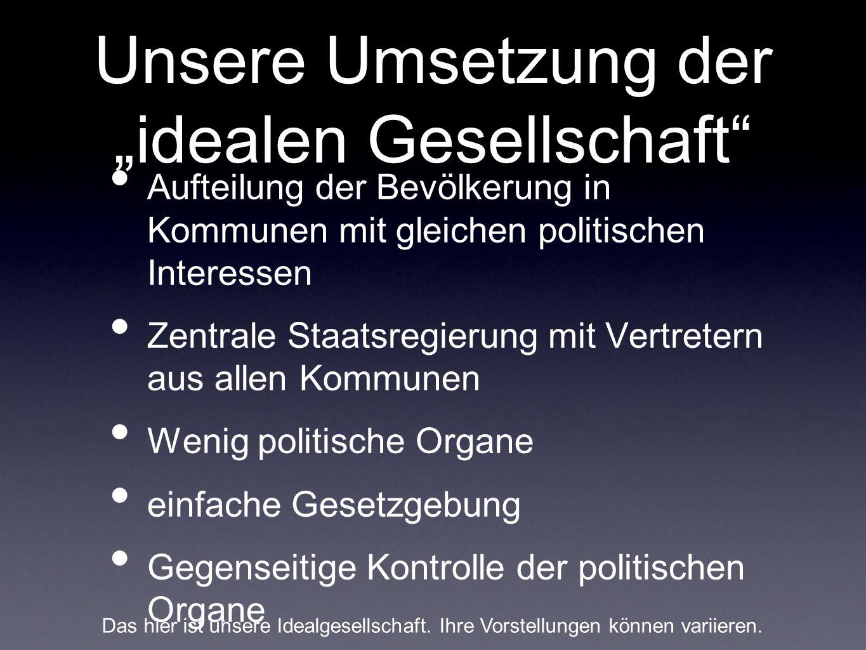 Unsere Umsetzung der idealen Gesellschaft Aufteilung der Bevölkerung in Kommunen mit gleichen politischen Interessen Zentrale Staatsregierung mit Vert