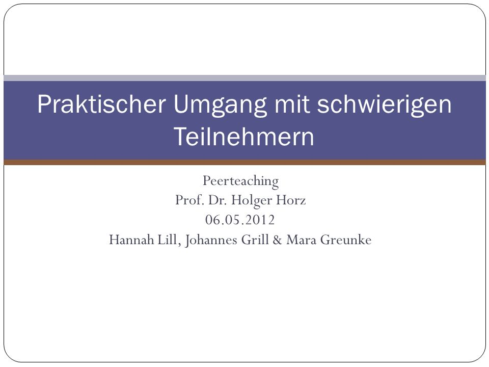 Peerteaching Prof. Dr. Holger Horz 06.05.2012 Hannah Lill, Johannes Grill & Mara Greunke Praktischer Umgang mit schwierigen Teilnehmern