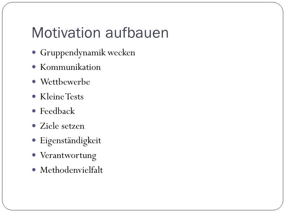 Motivation aufbauen Gruppendynamik wecken Kommunikation Wettbewerbe Kleine Tests Feedback Ziele setzen Eigenständigkeit Verantwortung Methodenvielfalt