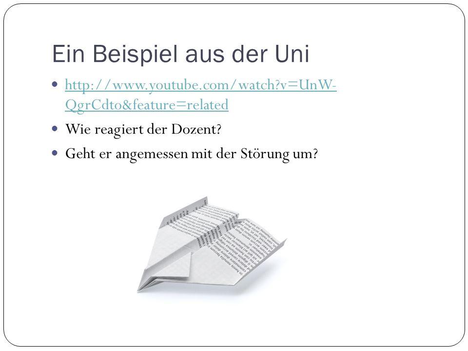 Ein Beispiel aus der Uni http://www.youtube.com/watch?v=UnW- QgrCdto&feature=related http://www.youtube.com/watch?v=UnW- QgrCdto&feature=related Wie reagiert der Dozent.
