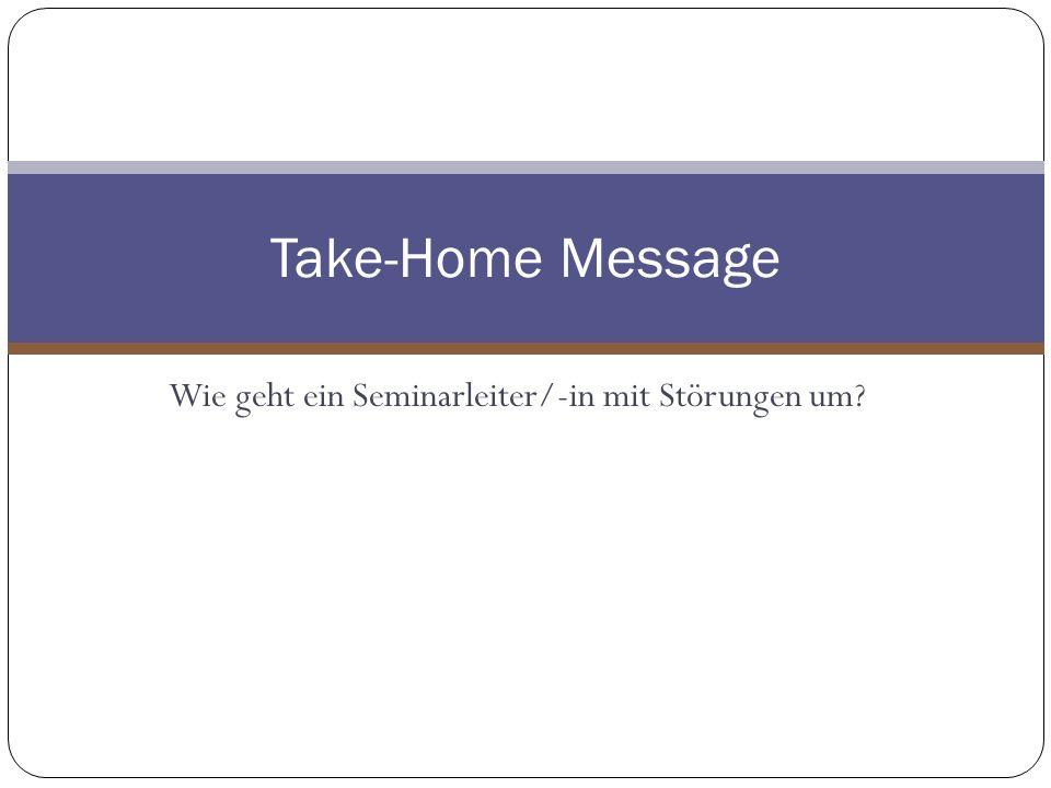 Wie geht ein Seminarleiter/-in mit Störungen um? Take-Home Message