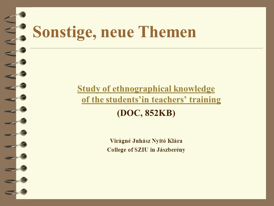 Sonstige, neue Themen Study of ethnographical knowledge of the studentsin teachers training (DOC, 852KB) Virágné Juhász Nyitó Klára College of SZIU in