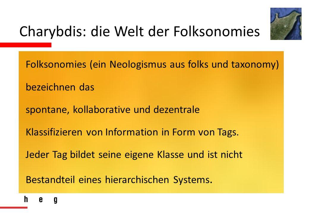 Charybdis: die Welt der Folksonomies Folksonomies (ein Neologismus aus folks und taxonomy) bezeichnen das spontane, kollaborative und dezentrale Klassifizieren von Information in Form von Tags.