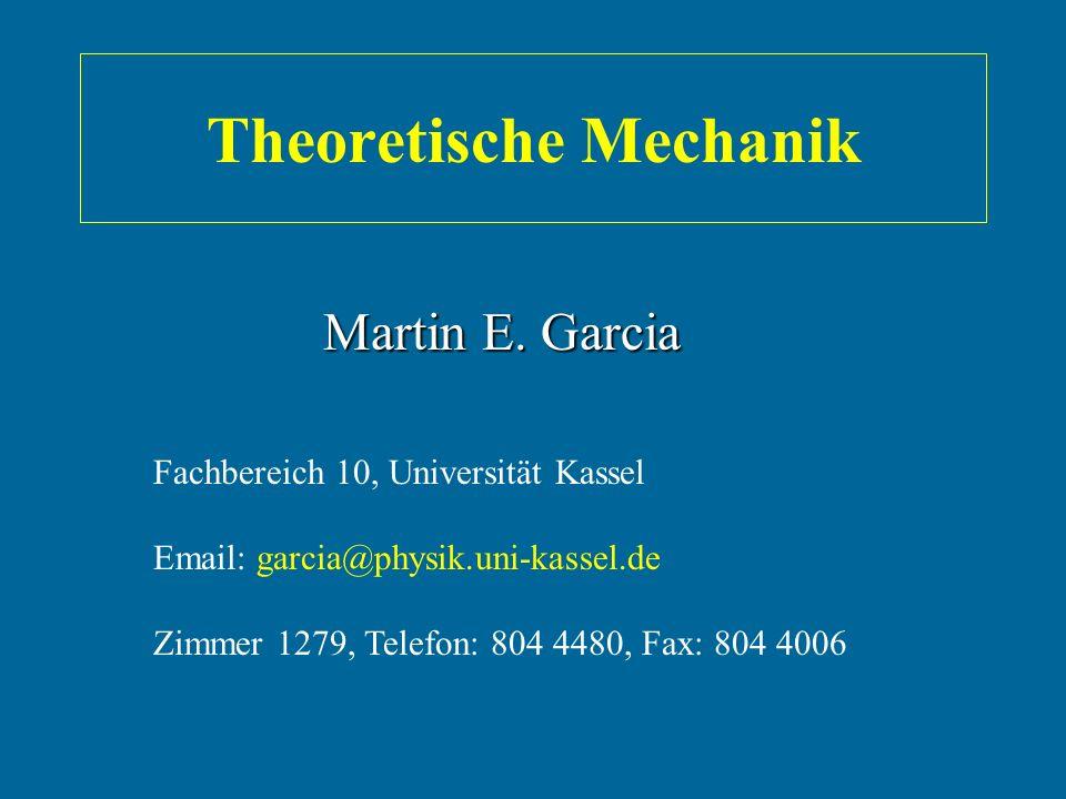 Theoretische Mechanik Fachbereich 10, Universität Kassel Email: garcia@physik.uni-kassel.de Zimmer 1279, Telefon: 804 4480, Fax: 804 4006 Martin E. Ga