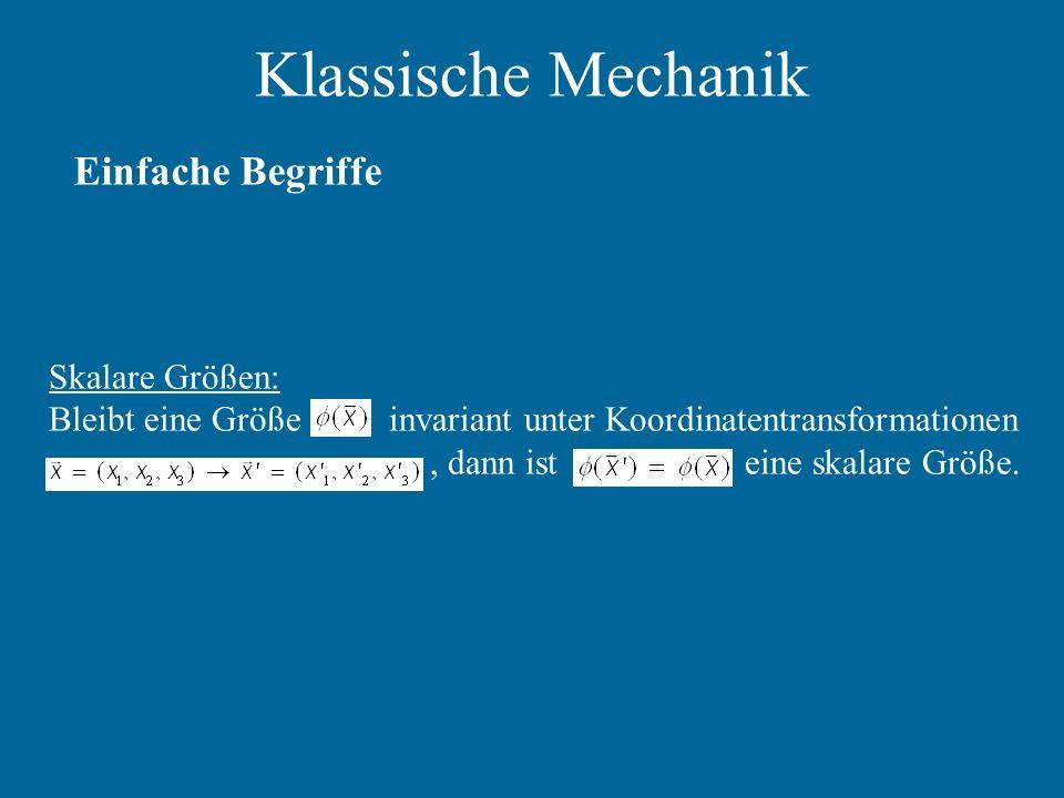 Klassische Mechanik Einfache Begriffe Skalare Größen: Bleibt eine Größe invariant unter Koordinatentransformationen, dann ist eine skalare Größe.