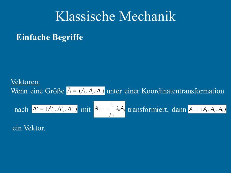 Klassische Mechanik Einfache Begriffe Vektoren: Wenn eine Größe unter einer Koordinatentransformation nach mit transformiert, dann ein Vektor.