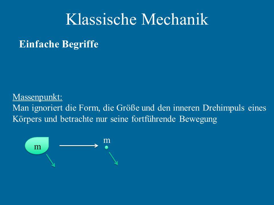 Klassische Mechanik Einfache Begriffe Massenpunkt: Man ignoriert die Form, die Größe und den inneren Drehimpuls eines Körpers und betrachte nur seine