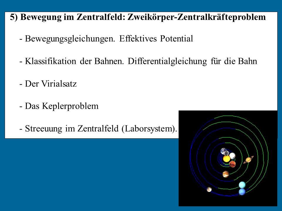 5) Bewegung im Zentralfeld: Zweikörper-Zentralkräfteproblem - Bewegungsgleichungen. Effektives Potential - Klassifikation der Bahnen. Differentialglei