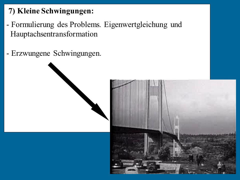 7) Kleine Schwingungen: - Formulierung des Problems. Eigenwertgleichung und Hauptachsentransformation - Erzwungene Schwingungen.