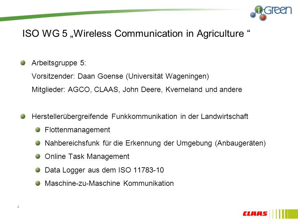 ISO WG 5 Wireless Communication in Agriculture Arbeitsgruppe 5: Vorsitzender: Daan Goense (Universität Wageningen) Mitglieder: AGCO, CLAAS, John Deere, Kverneland und andere Herstellerübergreifende Funkkommunikation in der Landwirtschaft Flottenmanagement Nahbereichsfunk für die Erkennung der Umgebung (Anbaugeräten) Online Task Management Data Logger aus dem ISO 11783-10 Maschine-zu-Maschine Kommunikation 4