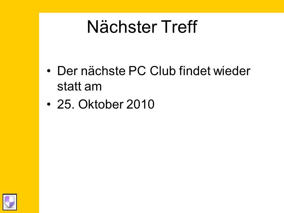 Nächster Treff Der nächste PC Club findet wieder statt am 25. Oktober 2010